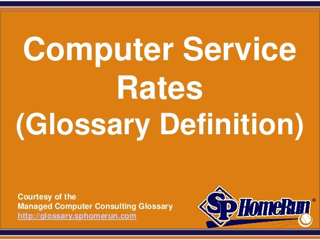 SPHomeRun.com   Computer Service       Rates (Glossary Definition)  Courtesy of the  Managed Computer Consulting Glossary ...