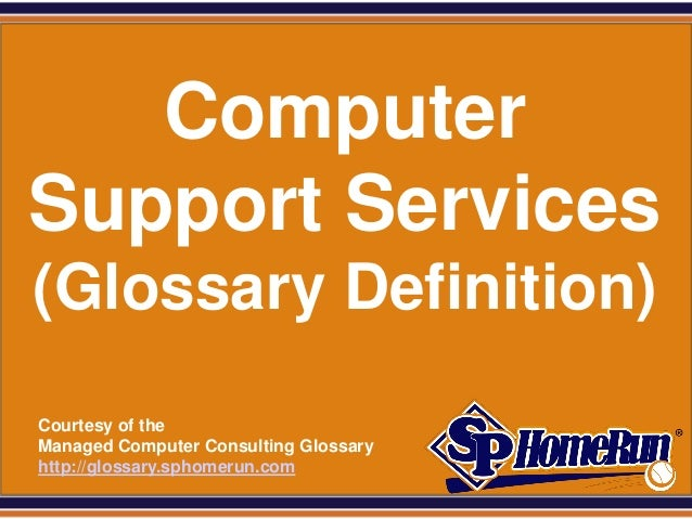SPHomeRun.com    Computer Support Services (Glossary Definition)  Courtesy of the  Managed Computer Consulting Glossary  h...
