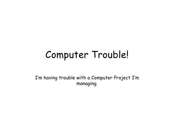 Computer Trouble! I'm having trouble with a Computer Project I'm managing.