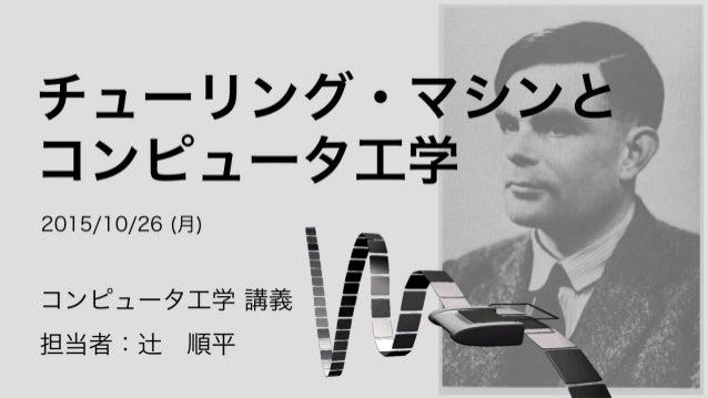 チューリング・マシンと コンピュータ工学 コンピュータ工学 講義 担当者:辻順平 2015/10/26 (月)