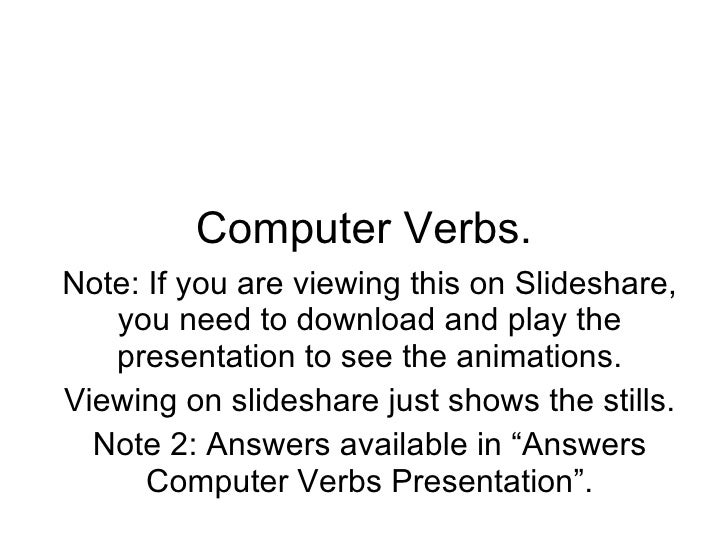 Computer Verbs. Note: If you are viewing this on Slideshare, you need to download and play the presentation to see the ani...