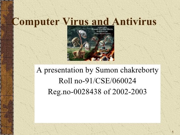 Computer Virus and Antivirus A presentation by Sumon chakreborty Roll no-91/CSE/060024 Reg.no-0028438 of 2002-2003