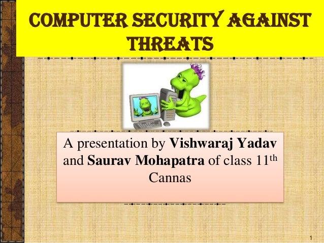 1Computer security AgainstthreatsA presentation by Vishwaraj Yadavand Saurav Mohapatra of class 11thCannas