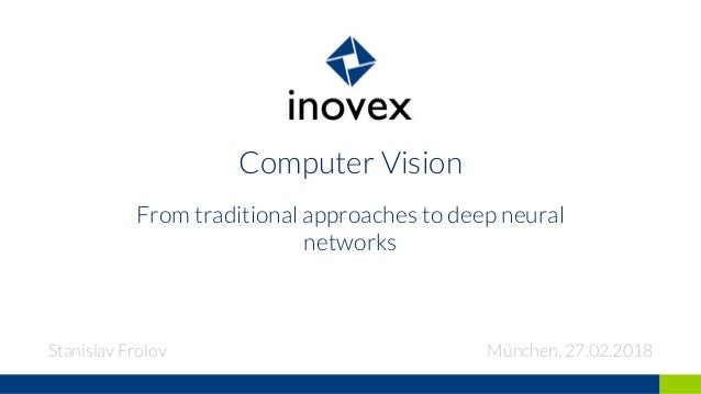 Computer Vision From traditional approaches to deep neural networks Stanislav Frolov München, 27.02.2018