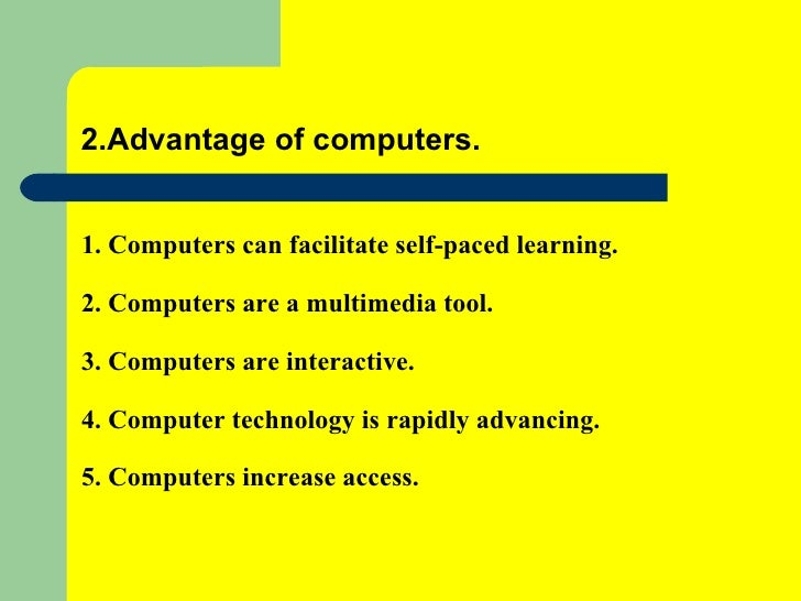 the advantages of a computer in education My experience in the three components of the title (computers, education and developing countries) is easy to identify i was born and educated in uruguay, and i spent the first 25 years of my professional career teaching at  computer uses in education and their benefits computers provide, for the first time in history, a.