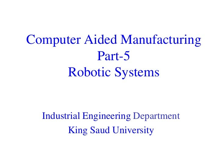 Computer Aided Manufacturing           Part-5     Robotic Systems  Industrial Engineering Department        King Saud Univ...