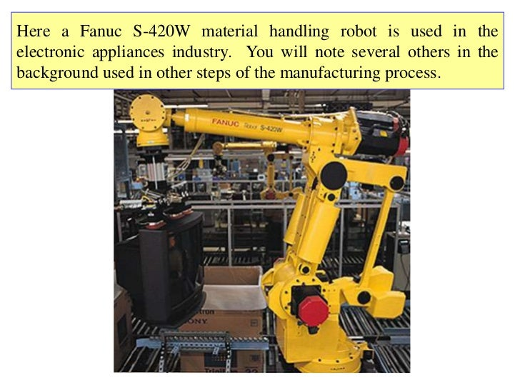 Here a Fanuc S-420W material handling robot is used in theelectronic appliances industry. You will note several others in ...