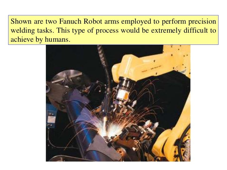 Shown are two Fanuch Robot arms employed to perform precisionwelding tasks. This type of process would be extremely diffic...