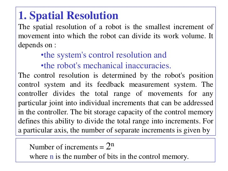 1. Spatial ResolutionThe spatial resolution of a robot is the smallest increment ofmovement into which the robot can divid...