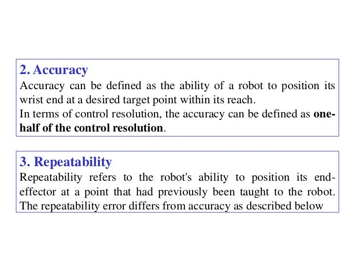 2. AccuracyAccuracy can be defined as the ability of a robot to position itswrist end at a desired target point within its...