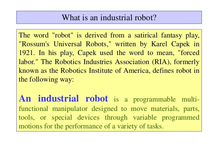 """What is an industrial robot?The word """"robot"""" is derived from a satirical fantasy play,""""Rossums Universal Robots,"""" written ..."""