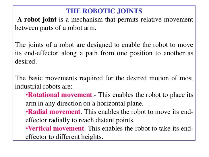 THE ROBOTIC JOINTS A robot joint is a mechanism that permits relative movementbetween parts of a robot arm.The joints of a...