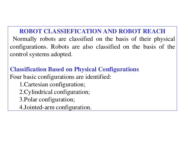 ROBOT CLASSIEFICATION AND ROBOT REACH Normally robots are classified on the basis of their physicalconfigurations. Robots ...