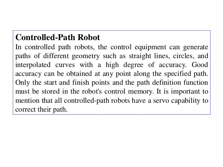 Controlled-Path RobotIn controlled path robots, the control equipment can generatepaths of different geometry such as stra...