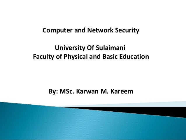 Computer and Network Security University Of Sulaimani Faculty of Physical and Basic Education By: MSc. Karwan M. Kareem
