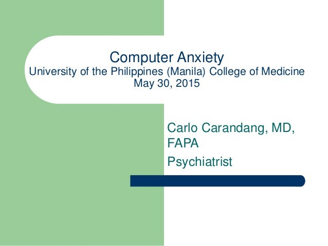 Computer Anxiety University of the Philippines (Manila) College of Medicine May 30, 2015 Carlo Carandang, MD, FAPA Psychia...