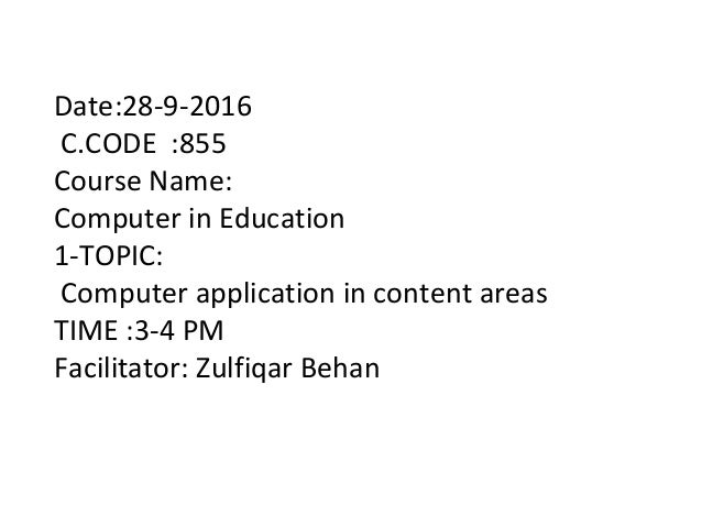 Date:28-9-2016 C.CODE :855 Course Name: Computer in Education 1-TOPIC: Computer application in content areas TIME :3-4 PM ...