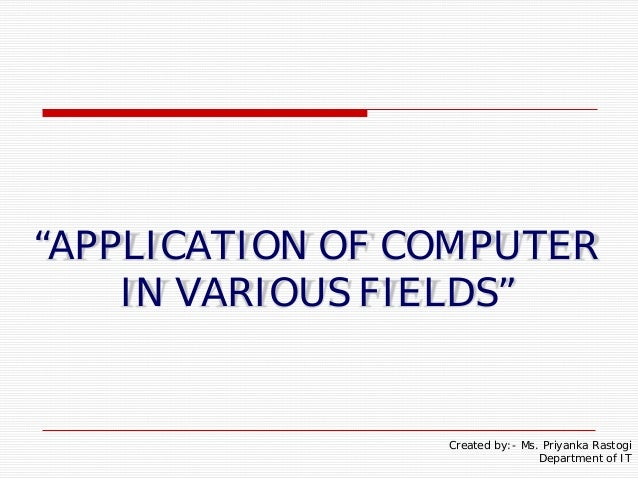 """""""APPLICATION OF COMPUTERIN VARIOUS FIELDS""""Created by:- Ms. Priyanka RastogiDepartment of IT"""