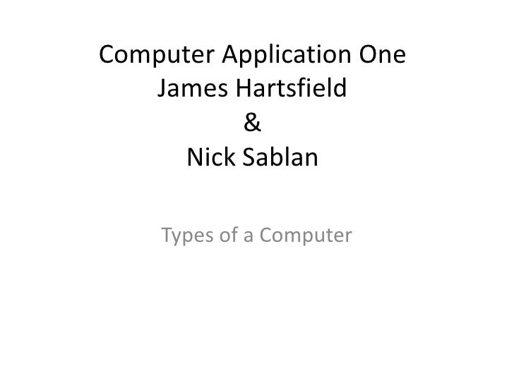 Computer Application One    James Hartsfield           &      Nick Sablan      Types of a Computer