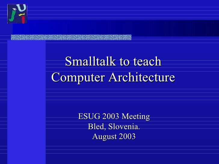Smalltalk to teach Computer Architecture ESUG 2003 Meeting Bled, Slovenia. August 2003