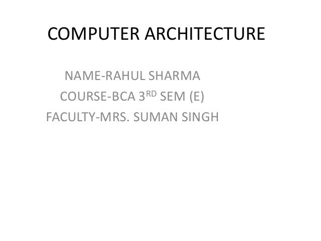 COMPUTER ARCHITECTURE NAME-RAHUL SHARMA COURSE-BCA 3RD SEM (E) FACULTY-MRS. SUMAN SINGH