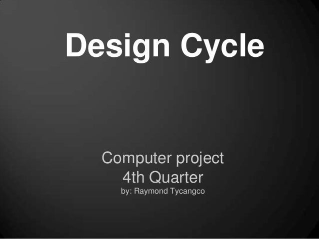 Design Cycle  Computer project    4th Quarter    by: Raymond Tycangco