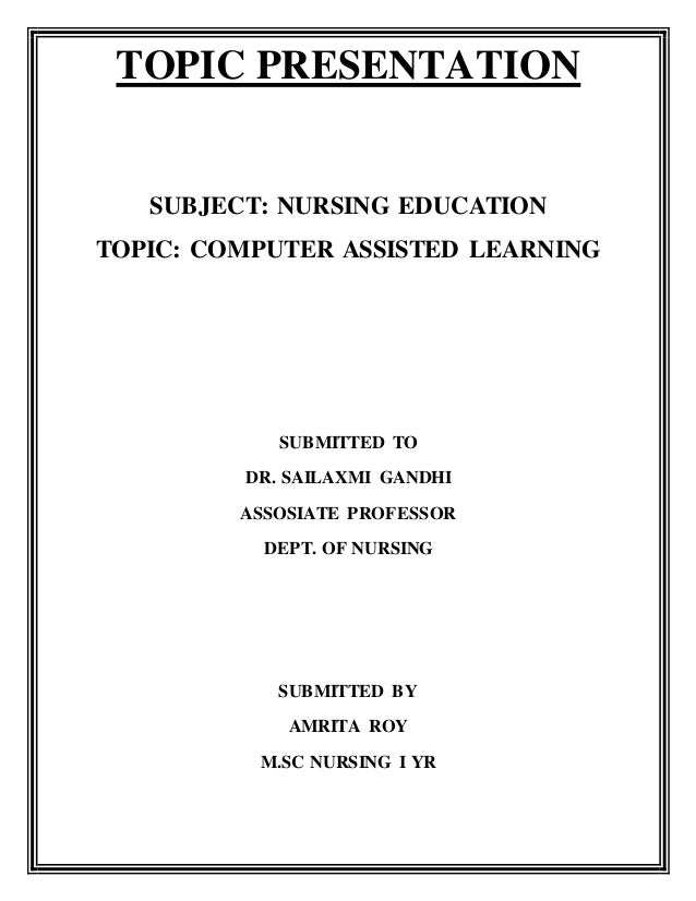 TOPIC PRESENTATION SUBJECT: NURSING EDUCATION TOPIC: COMPUTER ASSISTED LEARNING SUBMITTED TO DR. SAILAXMI GANDHI ASSOSIATE...