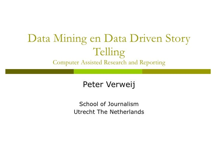 Data Mining en Data Driven Story Telling Computer Assisted Research and Reporting Peter Verweij School of Journalism Utrec...