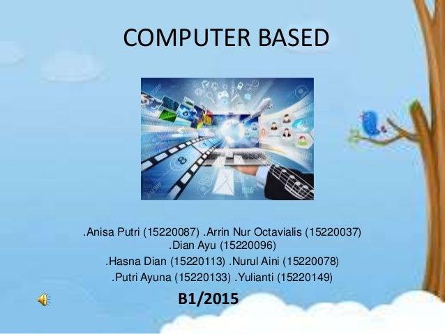 COMPUTER BASED .Anisa Putri (15220087) .Arrin Nur Octavialis (15220037) .Dian Ayu (15220096) .Hasna Dian (15220113) .Nurul...