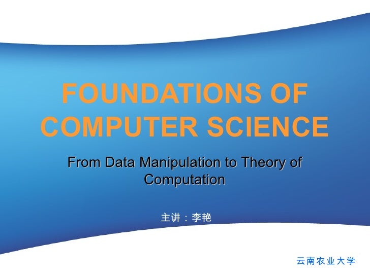 FOUNDATIONS OF COMPUTER SCIENCE 主讲:李艳 From Data Manipulation to Theory of Computation 云南农业大学