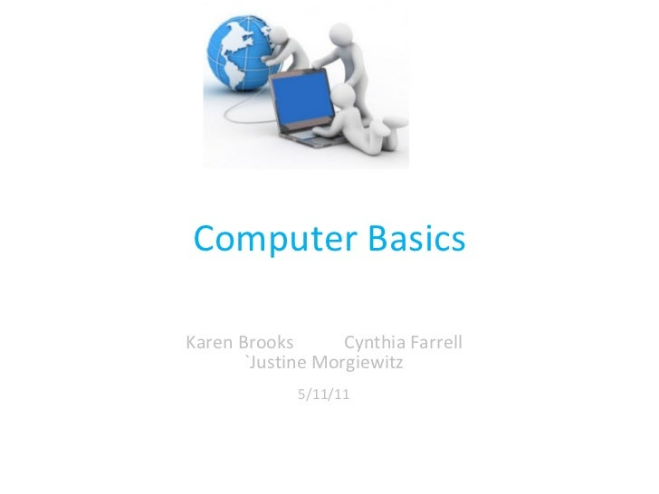 Computer Basics Karen Brooks  Cynthia Farrell `Justine Morgiewitz 5/11/11