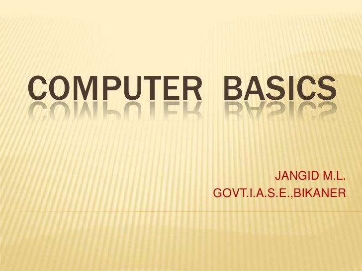 COMPUTER  BASICS<br />JANGID M.L.<br />GOVT.I.A.S.E.,BIKANER<br />