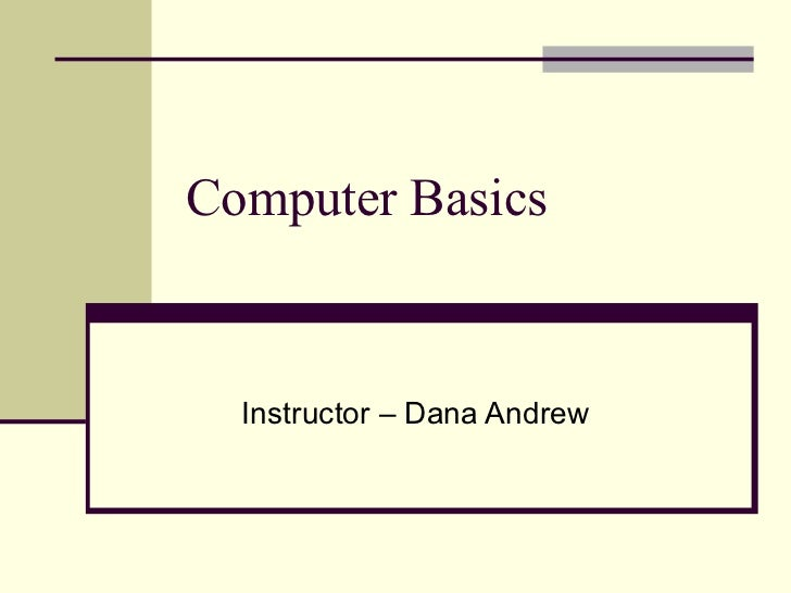Computer Basics  Instructor – Dana Andrew