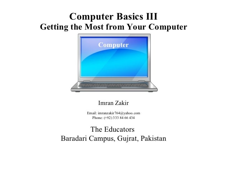 Computer Basics III Getting the Most from Your Computer         Imran Zakir Email: imranzakir764@yahoo.com Phone: (+92) 33...