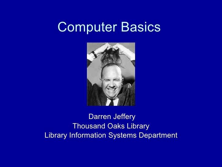 Computer Basics Darren Jeffery Thousand Oaks Library Library Information Systems Department
