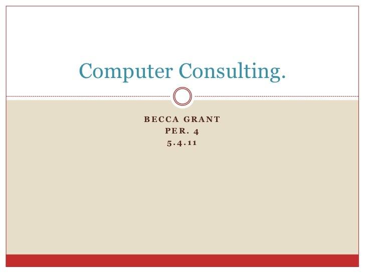 Becca Grant<br />Per. 4<br />5.4.11<br />Computer Consulting.<br />