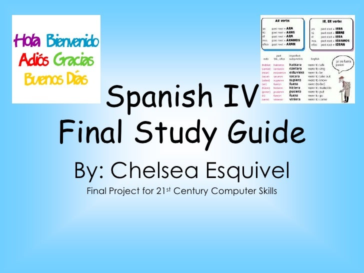 Spanish IV Final Study Guide<br />By: Chelsea Esquivel<br />Final Project for 21st Century Computer Skills<br />