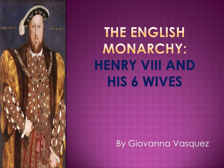 The English monarchy:  Henry VIIi and his 6 wives <br />By Giovanna Vasquez<br />