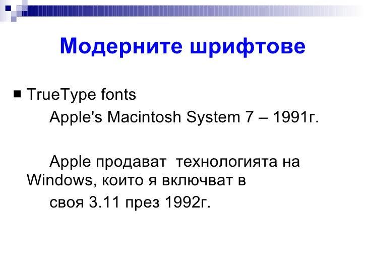 Модерните шрифтове <ul><li>TrueType fonts  </li></ul><ul><li>Apple's Macintosh System 7 – 1991г. </li></ul><ul><li>Apple  ...