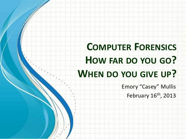 "COMPUTER FORENSICS HOW FAR DO YOU GO?WHEN DO YOU GIVE UP?        Emory ""Casey"" Mullis         February 16th, 2013"