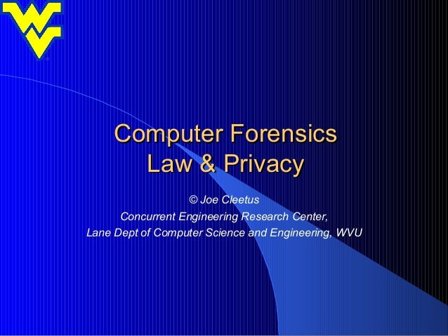 Computer Forensics       Law & Privacy                  © Joe Cleetus      Concurrent Engineering Research Center,Lane Dep...