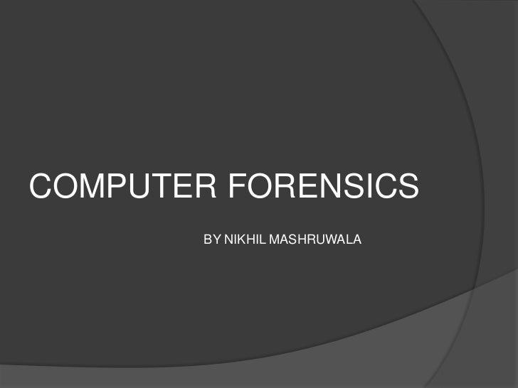 COMPUTER FORENSICS        BY NIKHIL MASHRUWALA