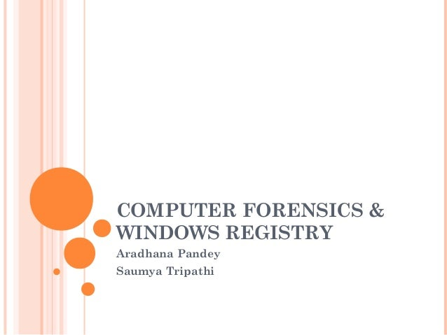 COMPUTER FORENSICS & WINDOWS REGISTRY Aradhana Pandey Saumya Tripathi