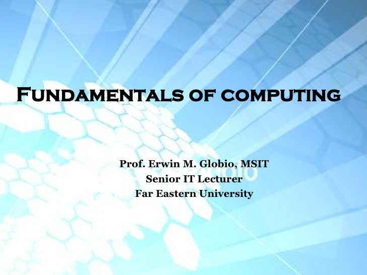 Fundamentals of computing       Prof. Erwin M. Globio, MSIT            Senior IT Lecturer         Far Eastern University