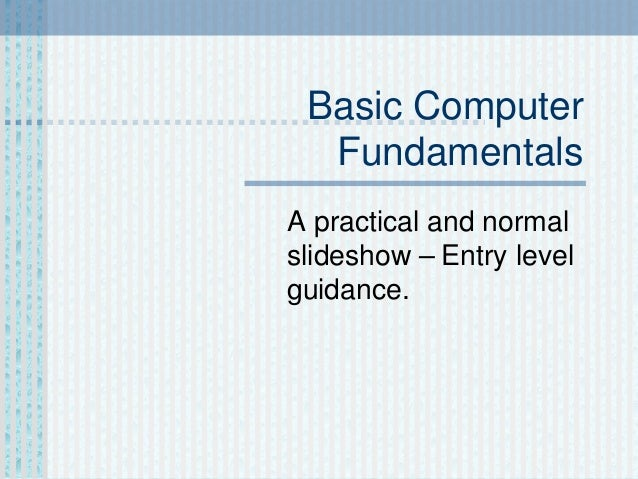 Basic Computer Fundamentals A practical and normal slideshow – Entry level guidance.