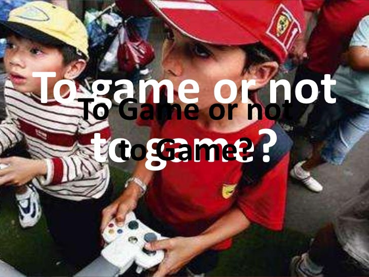 To game or not to game?<br />To Game or not to Game?<br />