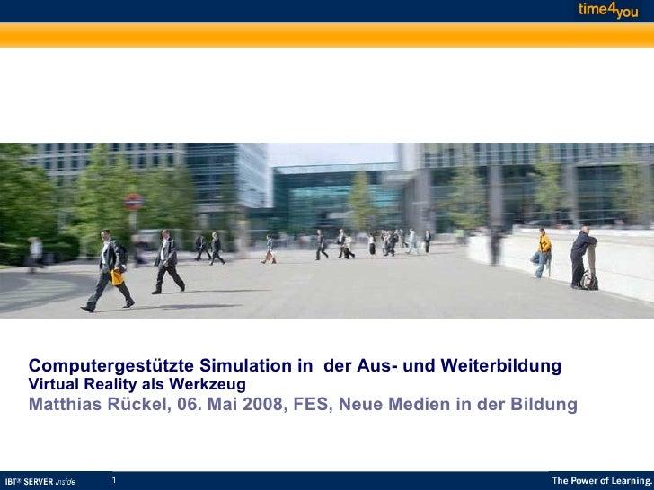 Computergestützte Simulation in  der Aus- und Weiterbildung Virtual Reality als Werkzeug Matthias Rückel, 06. Mai 2008, FE...