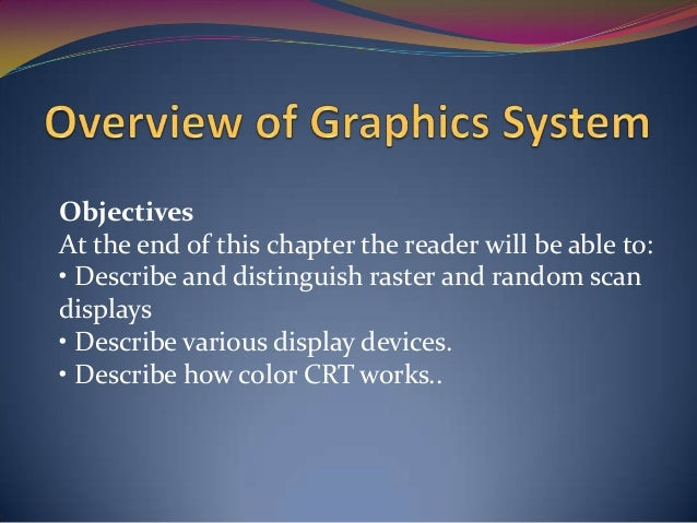 Objectives At the end of this chapter the reader will be able to: • Describe and distinguish raster and random scan displa...