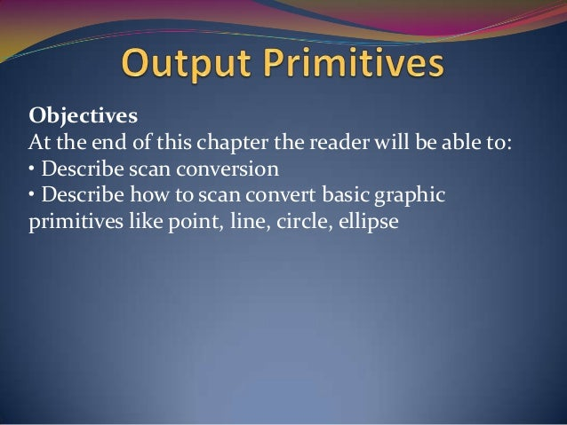 Objectives At the end of this chapter the reader will be able to: • Describe scan conversion • Describe how to scan conver...