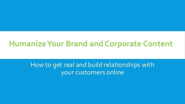 How to get real and build relationships with your customers online HumanizeYour Brand and Corporate Content